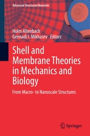 Shell and Membrane Theories in Mechanics and Biology - From Macro- to Nanoscale Structures ebook by Holm Altenbach,Gennadi Mikhasev