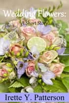 Wedding Flowers - A Short Story ebook by Irette Y. Patterson