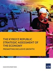 The Kyrgyz Republic - Strategic Assessment of the Economy—Promoting Inclusive Growth ebook by Asian Development Bank
