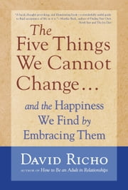 The Five Things We Cannot Change - And the Happiness We Find by Embracing Them ebook by David Richo