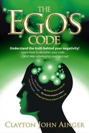 The Ego's Code: Understand the truth behind your negativity! ebook by Clayton John Ainger