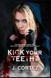 Kick Your Teeth In ebook by J. Cortez