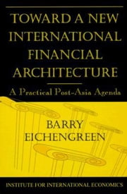 Toward a New International Financial Architecture: A Practical Post-Asia Agenda ebook by Eichengreen, Barry