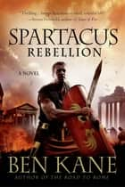 Spartacus: Rebellion - A Novel ebook by Ben Kane