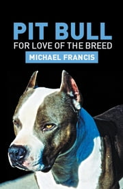 PIT BULL - For Love Of The Breed ebook by Michael Francis