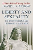 Liberty and Sexuality - The Right to Privacy and the Making of Roe v. Wade ebook by David J. Garrow