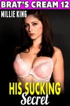 His Sucking Secret : Brat's Cream 12 (Lactation Erotica Breast Feeding Erotica Rough Sex Milking Erotica Brat Erotica Sex) - Brat's Cream, #12 ebook by Millie King