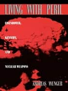 Living with Peril - Eisenhower, Kennedy, and Nuclear Weapons ebook by Andreas Wenger