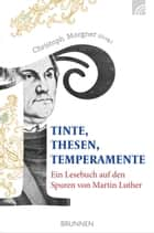 Tinte, Thesen, Temperamente - Ein Lesebuch auf den Spuren von Martin Luther ebook by Christoph Morgner