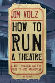 How to Run a Theatre - Creating, Leading and Managing Professional Theatre ebook by Jim Volz