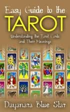 Easy Guide to the Tarot: Understanding the Tarot Cards and Their Meanings ebook by Dayanara Blue Star
