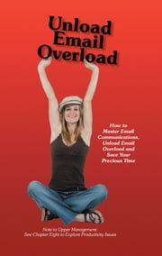 Unload Email Overload - How to Master Email Communications, Unload Email Overload and Save Your Precious Time! ebook by Bob O'Hare