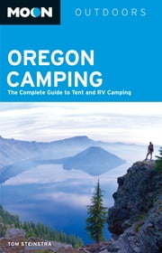 Moon Oregon Camping - The Complete Guide to Tent and RV Camping ebook by Tom Stienstra