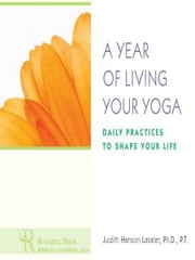 A Year of Living Your Yoga - Daily Practices to Shape Your Life ebook by P.T. Judith Hanson Lasater, Ph.D.