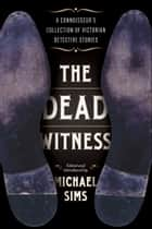The Dead Witness - A Connoisseur's Collection of Victorian Detective Stories ebook by Michael Sims