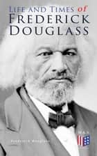 Life and Times of Frederick Douglass - His Early Life as a Slave, His Escape From Bondage and His Complete Life Story ebook by Frederick Douglass