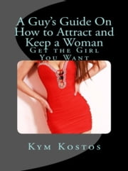 A Guy's Guide On How to Attract and Keep a Woman - Get the Girl You Want ebook by Kym Kostos