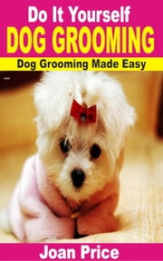 Do It Yourself Dog Grooming: Dog Grooming Made Easy ebook by Joan Price