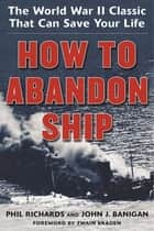 How to Abandon Ship - The World War II Classic That Can Save Your Life ebook by Phil Richards, John J. Banigan, Twain Braden