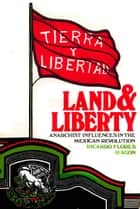Land and Liberty. - Anarchist Influences in the Mexican Revolution. Ricardo Flores Magón ebook by Ricardo Flores Magón, David Poole