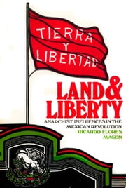 Land and Liberty. - Anarchist Influences in the Mexican Revolution. Ricardo Flores Magón ebook by Ricardo Flores Magón,David Poole