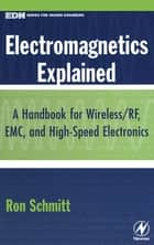 Electromagnetics Explained - A Handbook for Wireless/ RF, EMC, and High-Speed Electronics ebook by Ron Schmitt, Former Director of Electrical Engineering, Sensor Research and Development Corp. Orono,...