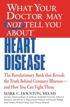 WHAT YOUR DOCTOR MAY NOT TELL YOU ABOUT (TM): HEART DISEASE ebook by Mark Houston, MD