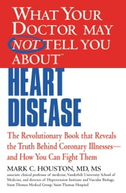 What Your Doctor May Not Tell You about Heart Disease ebook by Mark Houston