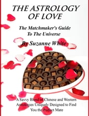 The Astrology Of Love: All Chinese and Western Love Scopes ebook by Suzanne White