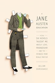 A Jane Austen Education - How Six Novels Taught Me About Love, Friendship, and the Things That Really Matter ebook by William Deresiewicz