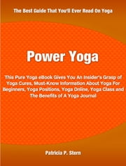 Power Yoga - This Pure Yoga eBook Gives You An Insider's Grasp of Yoga Cures, Must-Know Information About Yoga For Beginners, Yoga Positions, Yoga Online, Yoga Class and The Benefits of A Yoga Journal ebook by Patricia Stern