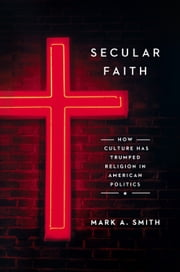 Secular Faith - How Culture Has Trumped Religion in American Politics ebook by Mark A. Smith