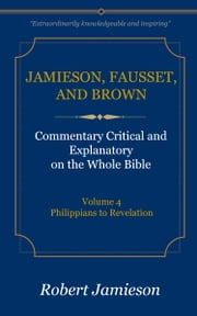 Jamieson, Fausset, and Brown Commentary on the Whole Bible, Volume 4 - Philippians to Revelation ebook by Jamieson, Robert,Fausset, A. R.,Brown, David