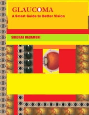 GLAUCOMA - A Smart Guide to Better Vision ebook by Sridhar Nadamuni