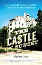 The Castle on Sunset - Love, Fame, Death and Scandal at Hollywood's Chateau Marmont ebook by Shawn Levy