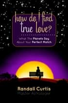 How Do I Find True Love? What the Planets Say About Your Perfect Match ebook by Randall Curtis