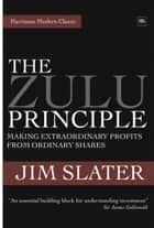The Zulu Principle - Making extraordinary profits from ordinary shares ebook by Jim Slater