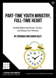 Part-Time Youth Ministry, Full-Time Heart - ARTFULLY BALANCING FAMILY, CAREER, AND PASSION FOR MINISTRY ebook by Jeremiah Isley,Sarah Isley