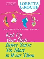 Kick Up Your Heels…Before You're Too Short to Wear Them ebook by Loretta LaRoche