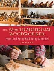 The New Traditional Woodworker: From Tool Set to Skill Set to Mind Set ebook by Tolpin, Jim