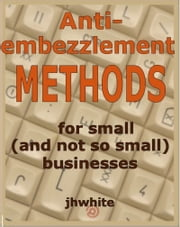 Anti-Embezzlement Methods for Small (And Not So Small) Businesses ebook by J H White