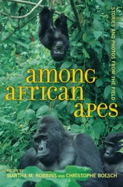 Among African Apes - Stories and Photos from the Field ebook by Martha M. Robbins,Christophe Boesch
