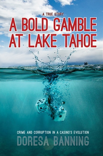 A Bold Gamble at Lake Tahoe - Crime and Corruption in a Casino's Evolution ebook by Doresa Banning