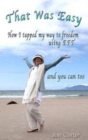 'That Was Easy!': How I tapped my way to freedom using EFT, and you can too ebook by Jan Carter