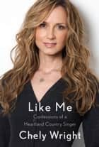 Like Me - Confessions of a Heartland Country Singer ebook by Chely Wright