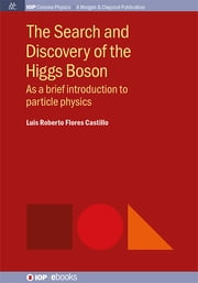 The Search and Discovery of the Higgs Boson - As a brief introduction to particle physics ebook by Luis Roberto Flores Castillo