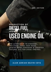 Production of Diesel Fuel from Used Engine Oil: 2nd Edition: The Alternative to Biodiesel, Red Diesel, Diesel Non-road, Marine Diesel, Kerosene & Liquefied Natural Gas for Diesel Engines ebook by Alan Delfin Sr