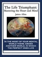The Life Triumphant - Mastering the Heart and Mind ebook by James Allen