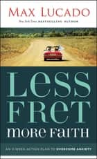 Less Fret, More Faith - An 11-Week Action Plan to Overcome Anxiety ebook by Max Lucado