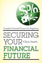 Securing Your Financial Future - Complete Personal Finance for Beginners e-bog by Chris Smith